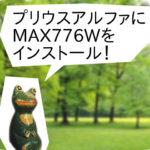 【プリウスα:トヨタ】にMAX776W(クラリオン)を取り付け!7.7インチのカーナビ