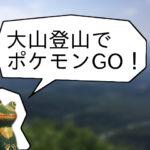 【ポケモンGOでポケドラGO】大山登山編:頂上にはなんと・・・!? モバイルバッテリーは必須だ!
